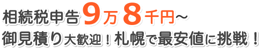 相続税申告9万8千円〜 御見積り大歓迎!札幌で最安値に挑戦!